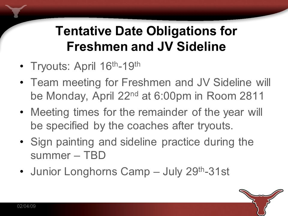 Tentative Date Obligations for Freshmen and JV Sideline Tryouts: April 16 th -19 th Team meeting for Freshmen and JV Sideline will be Monday, April 22 nd at 6:00pm in Room 2811 Meeting times for the remainder of the year will be specified by the coaches after tryouts.