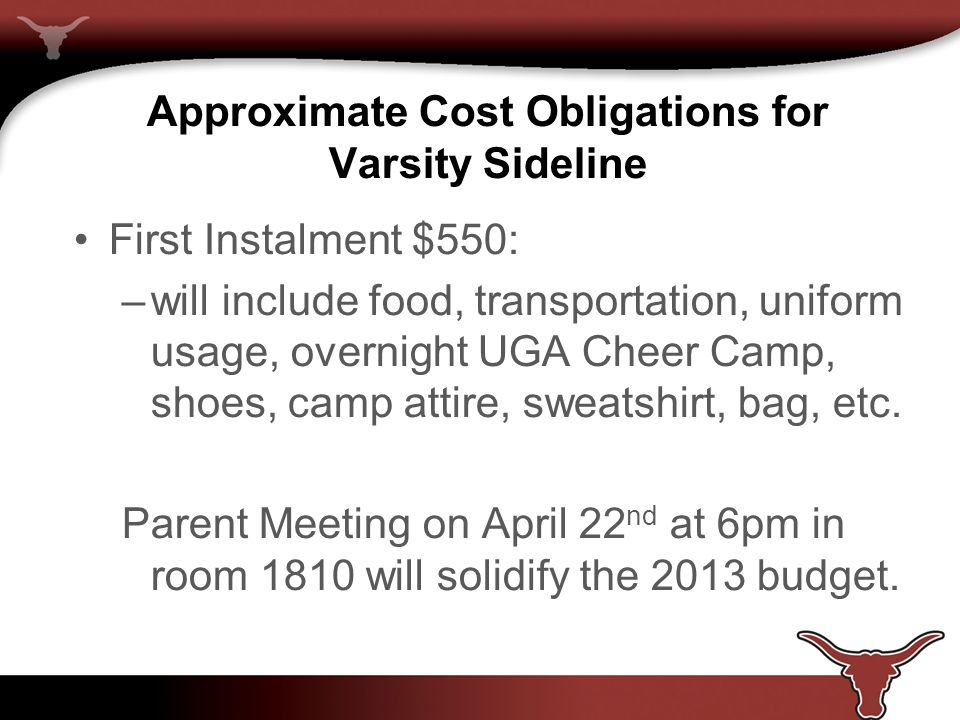 Approximate Cost Obligations for Varsity Sideline First Instalment $550: –will include food, transportation, uniform usage, overnight UGA Cheer Camp, shoes, camp attire, sweatshirt, bag, etc.