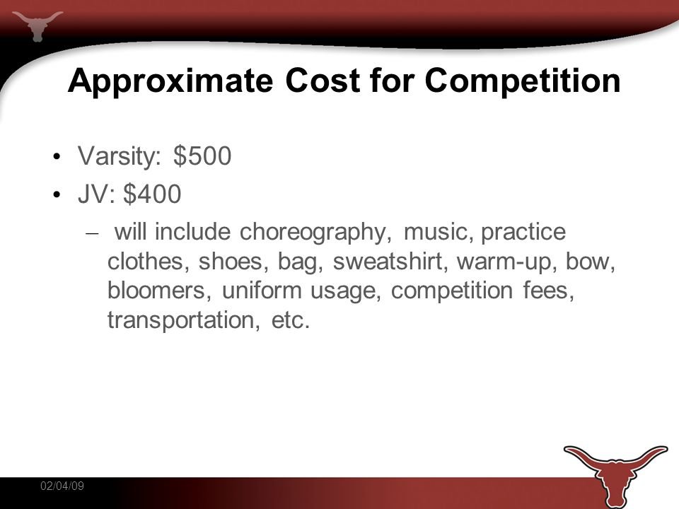 Approximate Cost for Competition Varsity: $500 JV: $400 – will include choreography, music, practice clothes, shoes, bag, sweatshirt, warm-up, bow, bloomers, uniform usage, competition fees, transportation, etc.