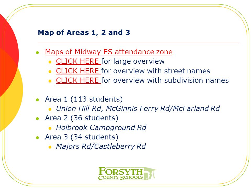 Map of Areas 1, 2 and 3 Maps of Midway ES attendance zone CLICK HERE for large overview CLICK HERE CLICK HERE for overview with street names CLICK HERE CLICK HERE for overview with subdivision names CLICK HERE Area 1 (113 students) Union Hill Rd, McGinnis Ferry Rd/McFarland Rd Area 2 (36 students) Holbrook Campground Rd Area 3 (34 students) Majors Rd/Castleberry Rd