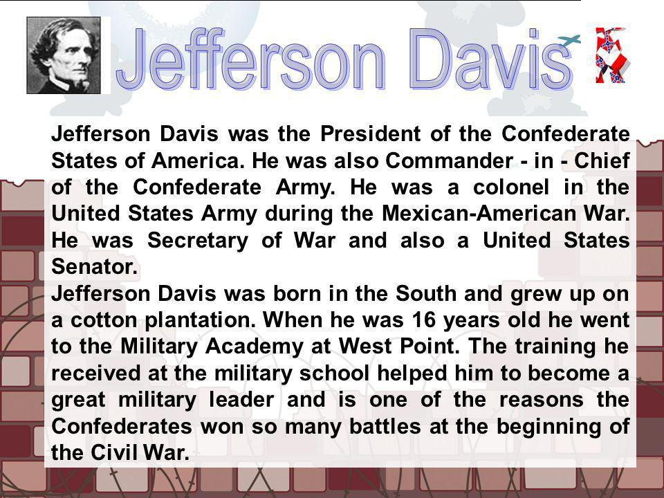 Jefferson Davis was the President of the Confederate States of America. He was also Commander - in - Chief of the Confederate Army. He was a colonel i