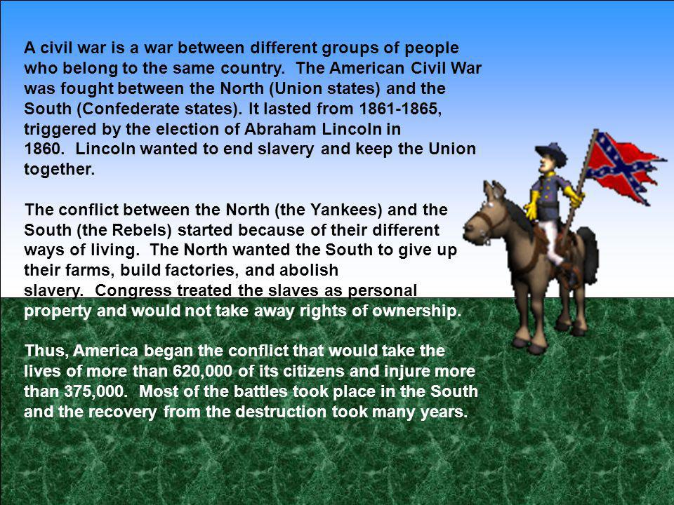 A civil war is a war between different groups of people who belong to the same country. The American Civil War was fought between the North (Union sta