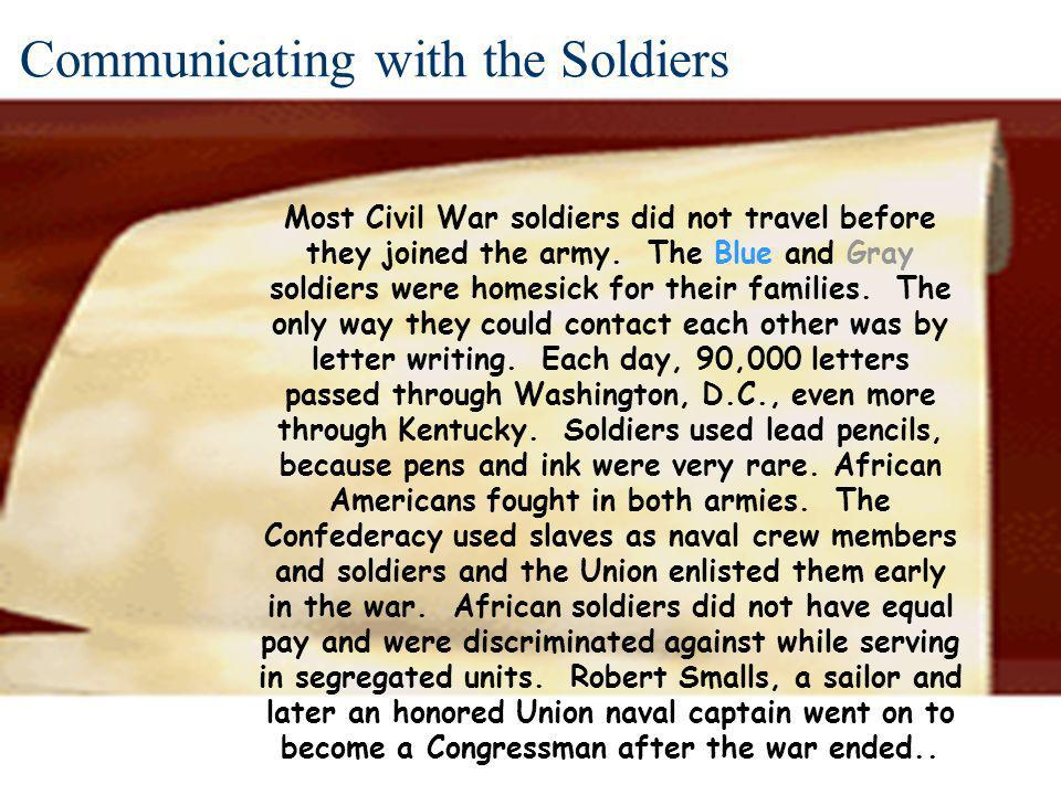 Communicating with the Soldiers Most Civil War soldiers did not travel before they joined the army. The Blue and Gray soldiers were homesick for their