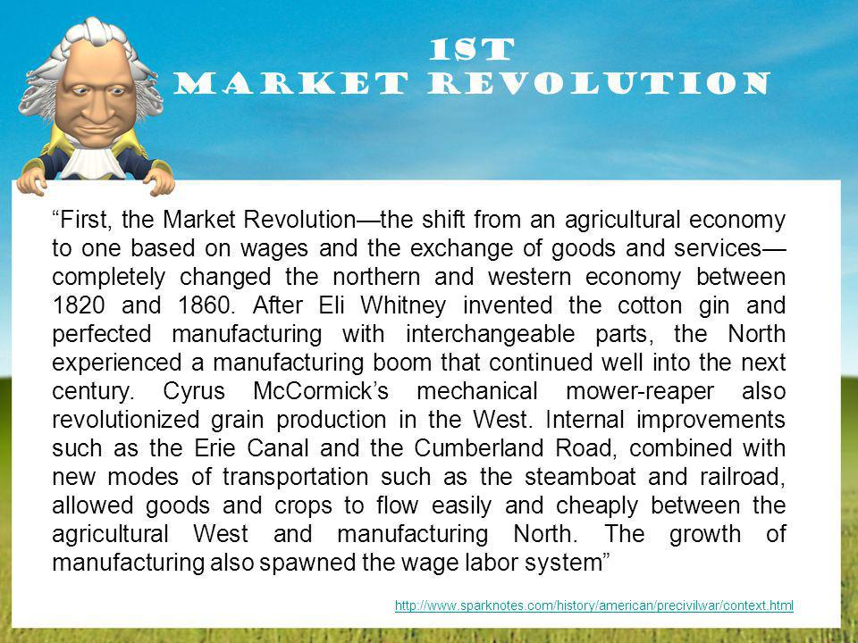 1st Market Revolution First, the Market Revolutionthe shift from an agricultural economy to one based on wages and the exchange of goods and services