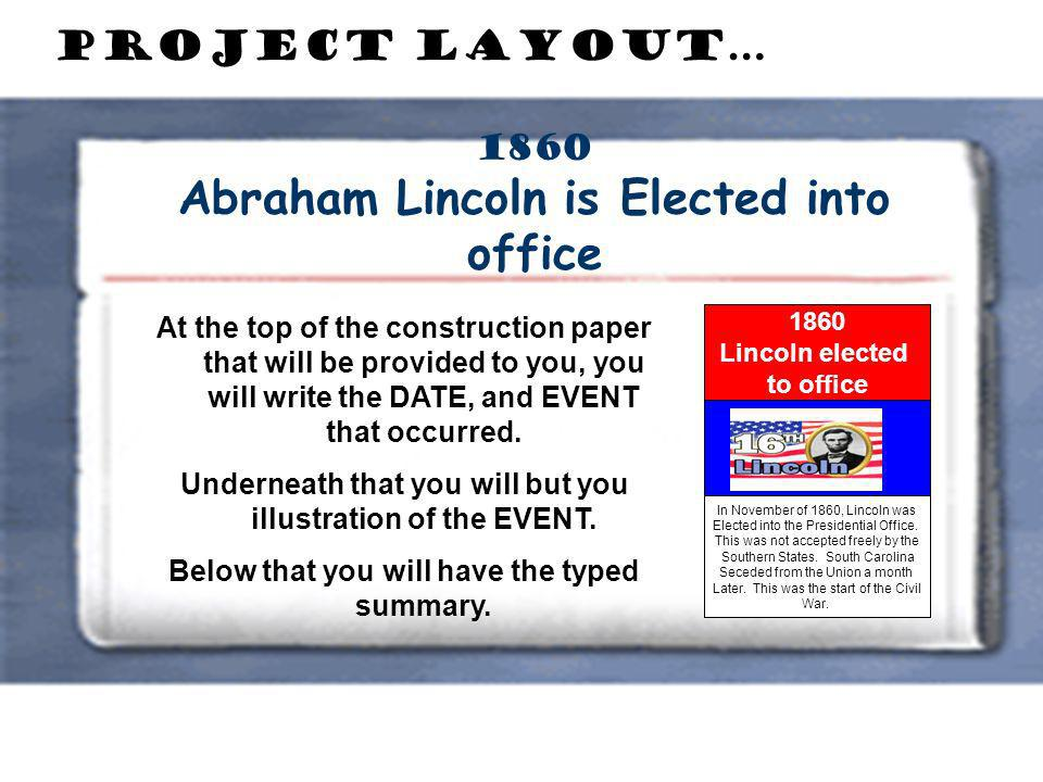 1860 Abraham Lincoln is Elected into office Project Layout… At the top of the construction paper that will be provided to you, you will write the DATE