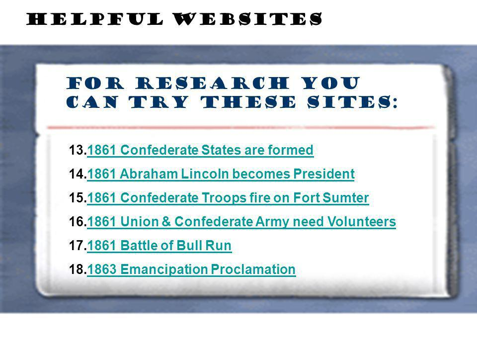 For Research you can try these sites: HELPFUL WEBSITES 13.1861 Confederate States are formed1861 Confederate States are formed 14.1861 Abraham Lincoln