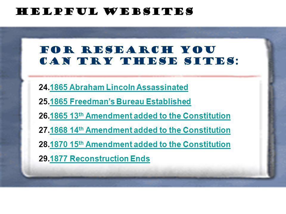 For Research you can try these sites: HELPFUL WEBSITES 24.1865 Abraham Lincoln Assassinated1865 Abraham Lincoln Assassinated 25.1865 Freedmans Bureau