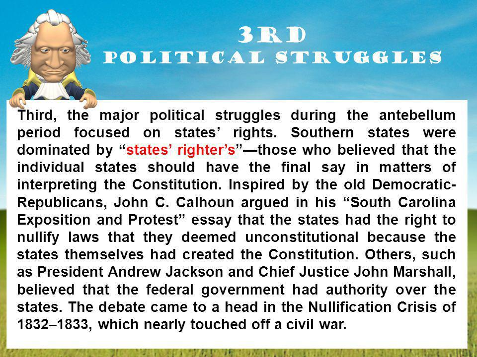 3rd Political Struggles Third, the major political struggles during the antebellum period focused on states rights. Southern states were dominated by