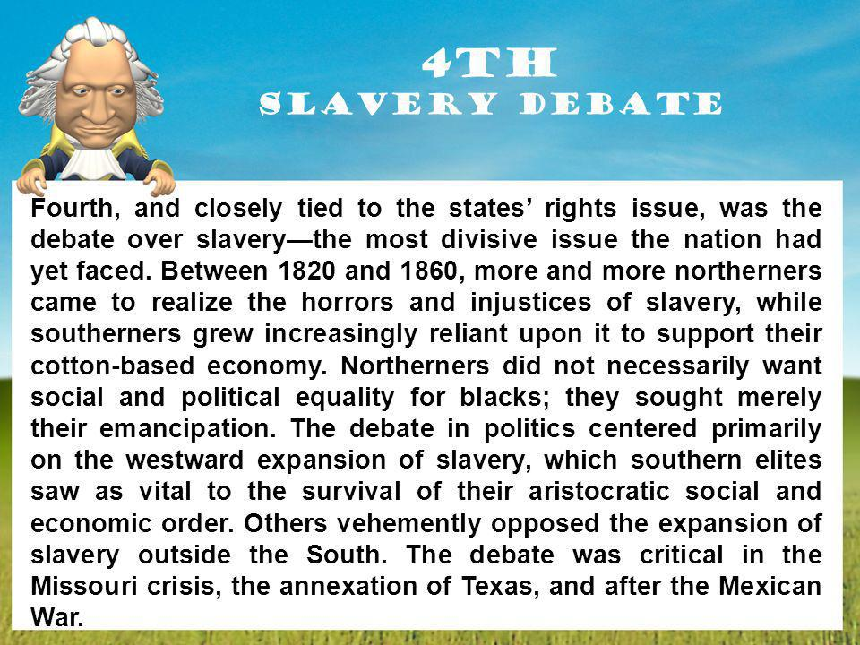 4th Slavery Debate Fourth, and closely tied to the states rights issue, was the debate over slaverythe most divisive issue the nation had yet faced. B