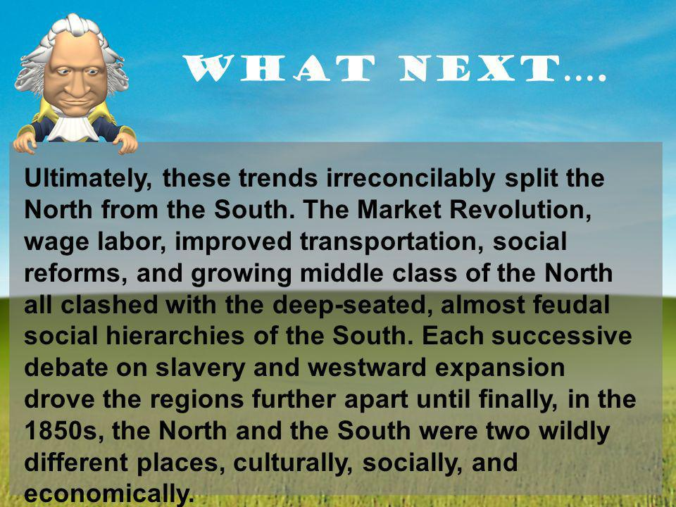 What Next…. Ultimately, these trends irreconcilably split the North from the South. The Market Revolution, wage labor, improved transportation, social