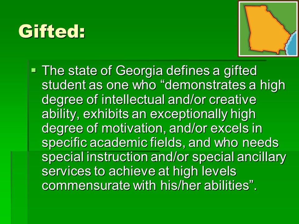Gifted: The state of Georgia defines a gifted student as one who demonstrates a high degree of intellectual and/or creative ability, exhibits an exceptionally high degree of motivation, and/or excels in specific academic fields, and who needs special instruction and/or special ancillary services to achieve at high levels commensurate with his/her abilities.