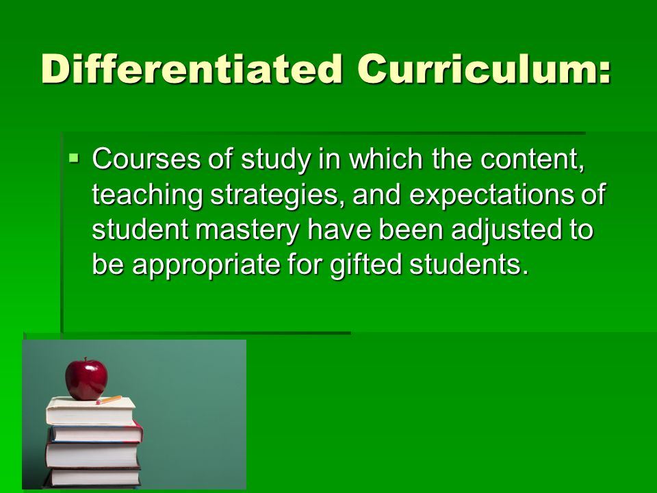 Differentiated Curriculum: Courses of study in which the content, teaching strategies, and expectations of student mastery have been adjusted to be appropriate for gifted students.