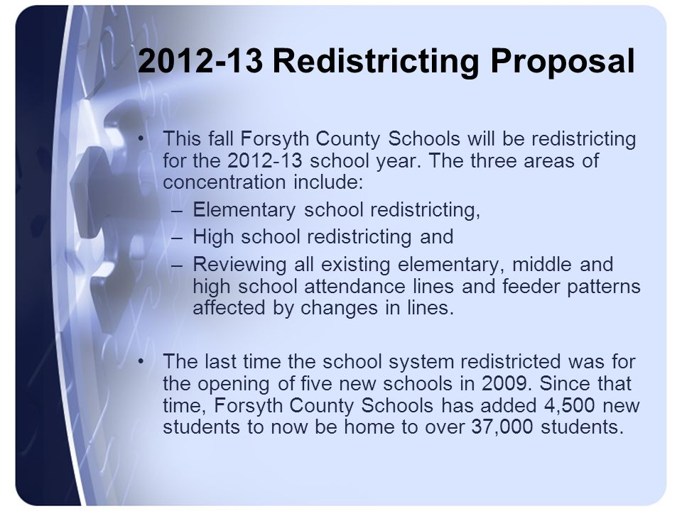 2012-13 Redistricting Proposal This fall Forsyth County Schools will be redistricting for the 2012-13 school year. The three areas of concentration in
