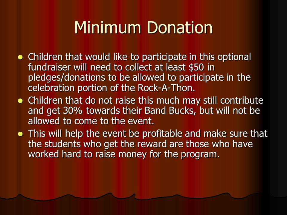 Minimum Donation Children that would like to participate in this optional fundraiser will need to collect at least $50 in pledges/donations to be allowed to participate in the celebration portion of the Rock-A-Thon.