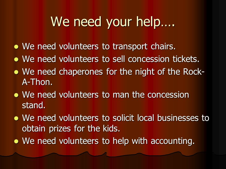 We need your help…. We need volunteers to transport chairs. We need volunteers to transport chairs. We need volunteers to sell concession tickets. We