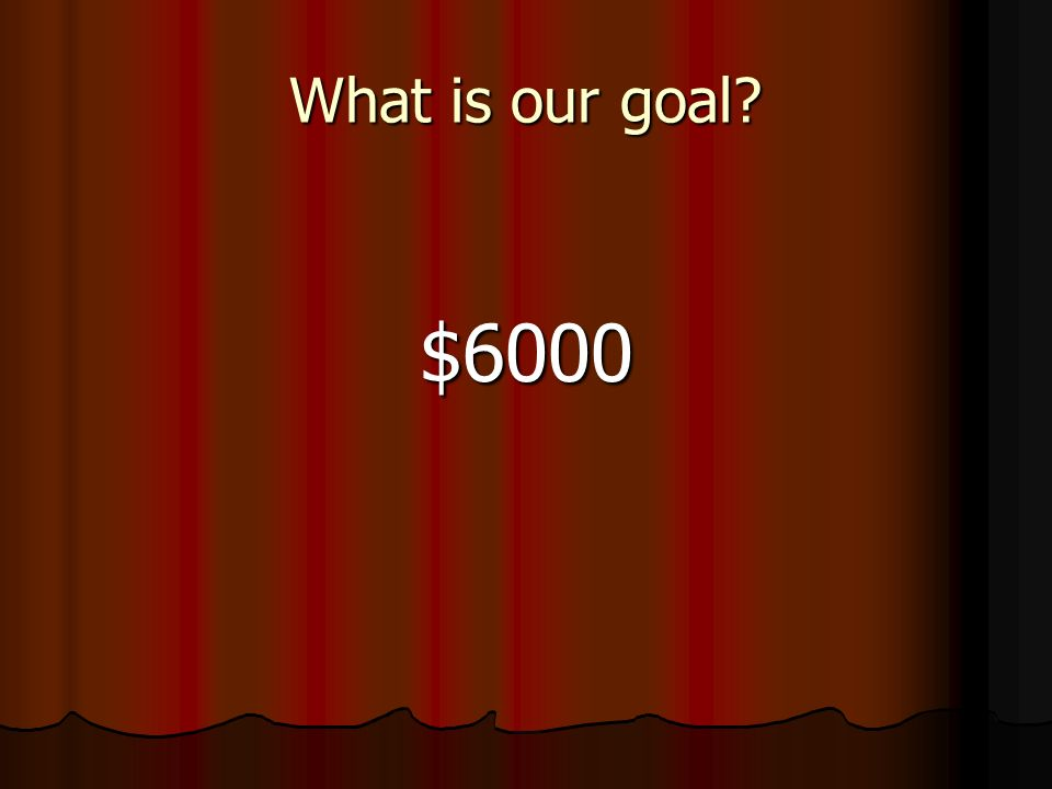 What is our goal? $6000