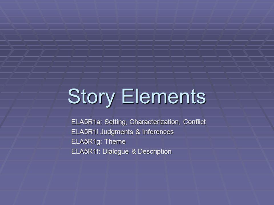 Story Elements ELA5R1a: Setting, Characterization, Conflict ELA5R1i Judgments & Inferences ELA5R1g: Theme ELA5R1f: Dialogue & Description