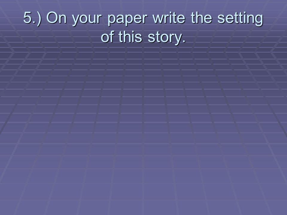 5.) On your paper write the setting of this story.