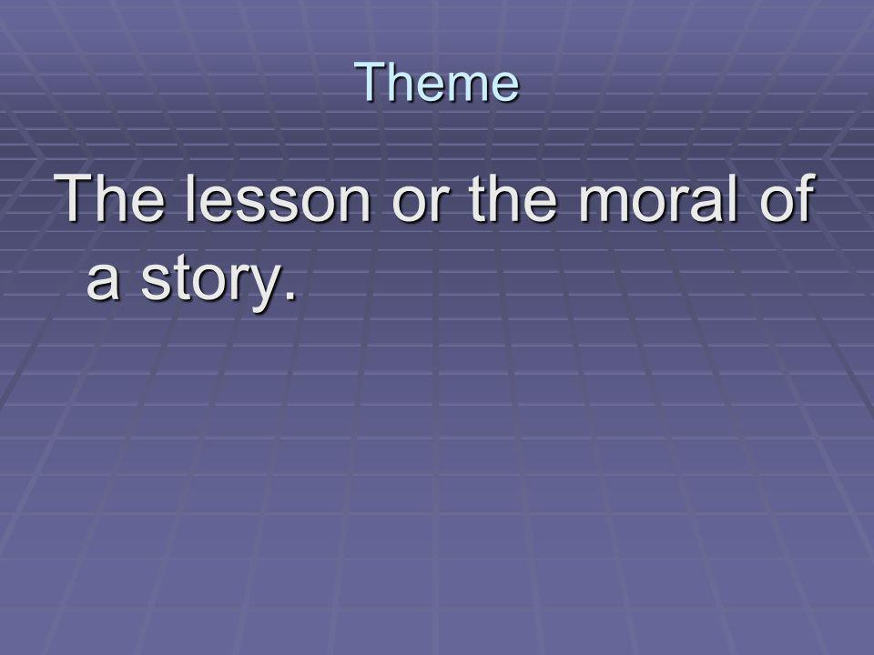 Theme The lesson or the moral of a story.