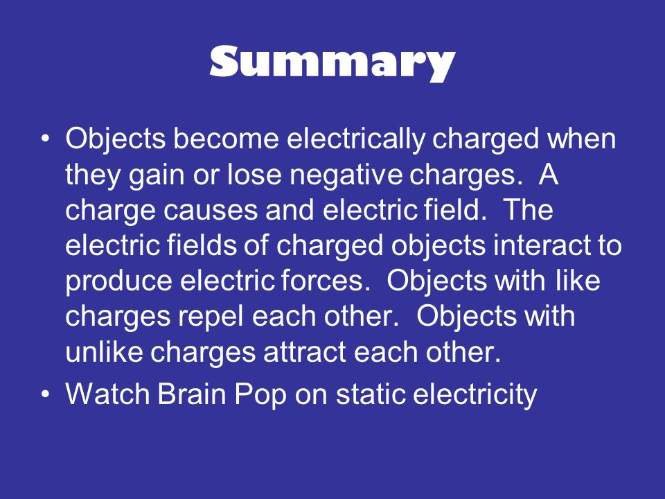 Summary Objects become electrically charged when they gain or lose negative charges. A charge causes and electric field. The electric fields of charge