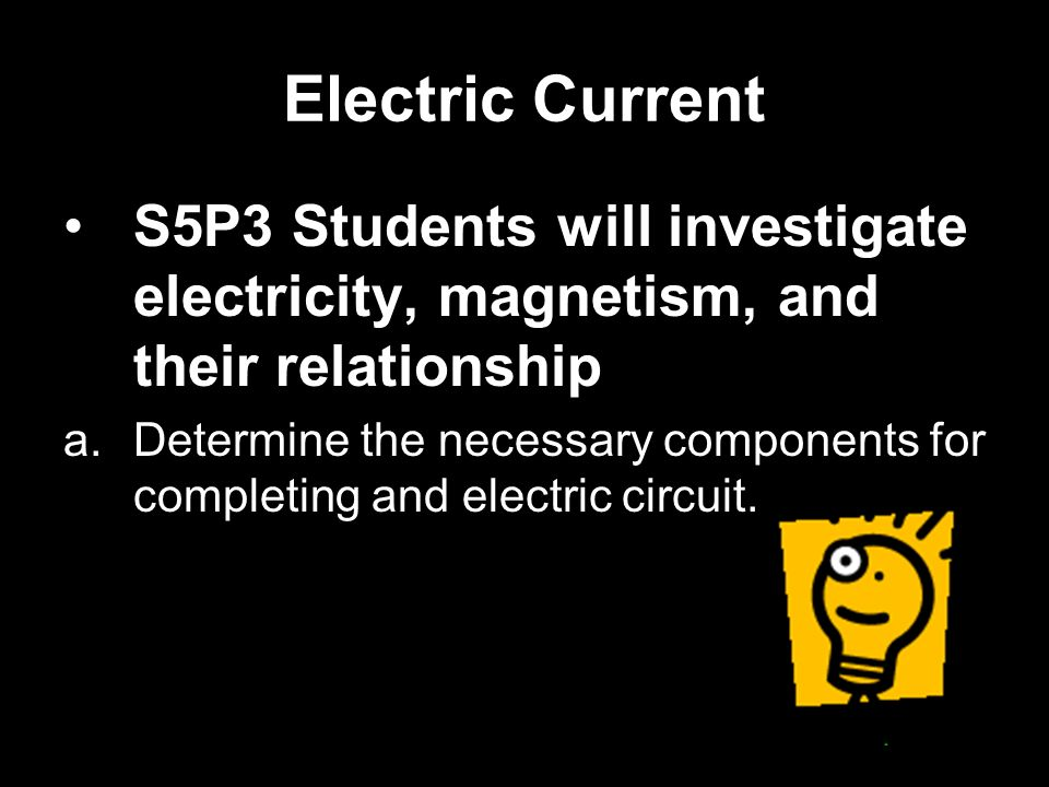 Electric Current S5P3 Students will investigate electricity, magnetism, and their relationship a.Determine the necessary components for completing and