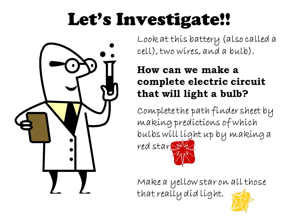 Lets Investigate!! Look at this battery (also called a cell), two wires, and a bulb). How can we make a complete electric circuit that will light a bu