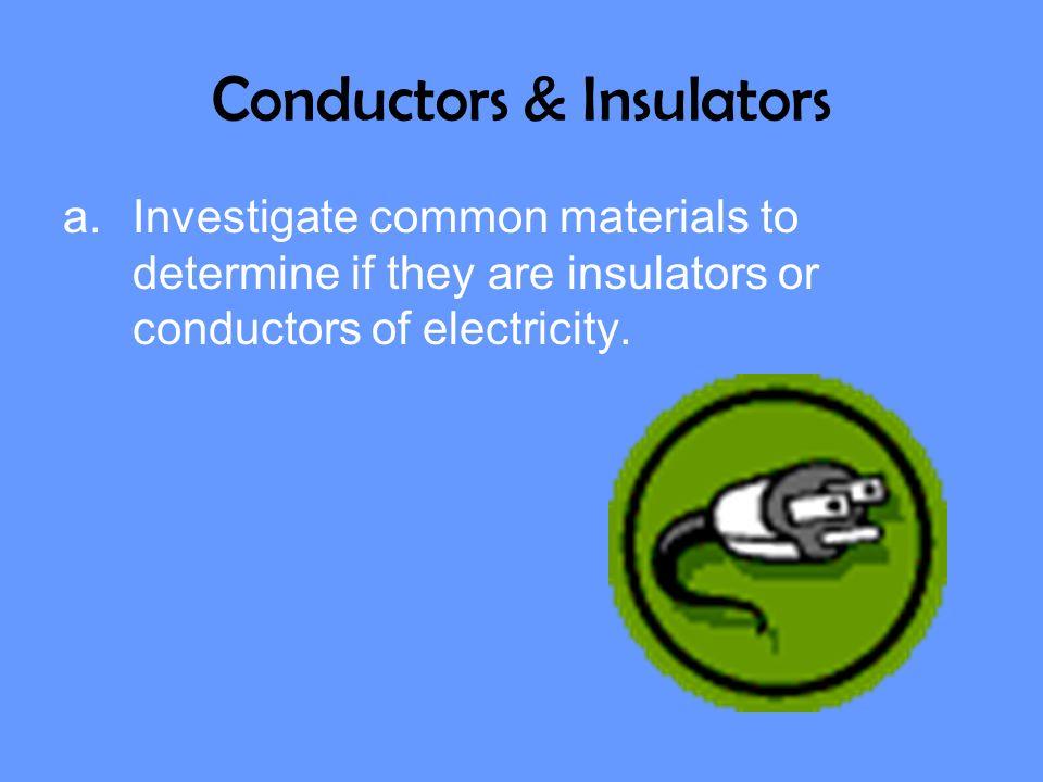 Conductors & Insulators a.Investigate common materials to determine if they are insulators or conductors of electricity.