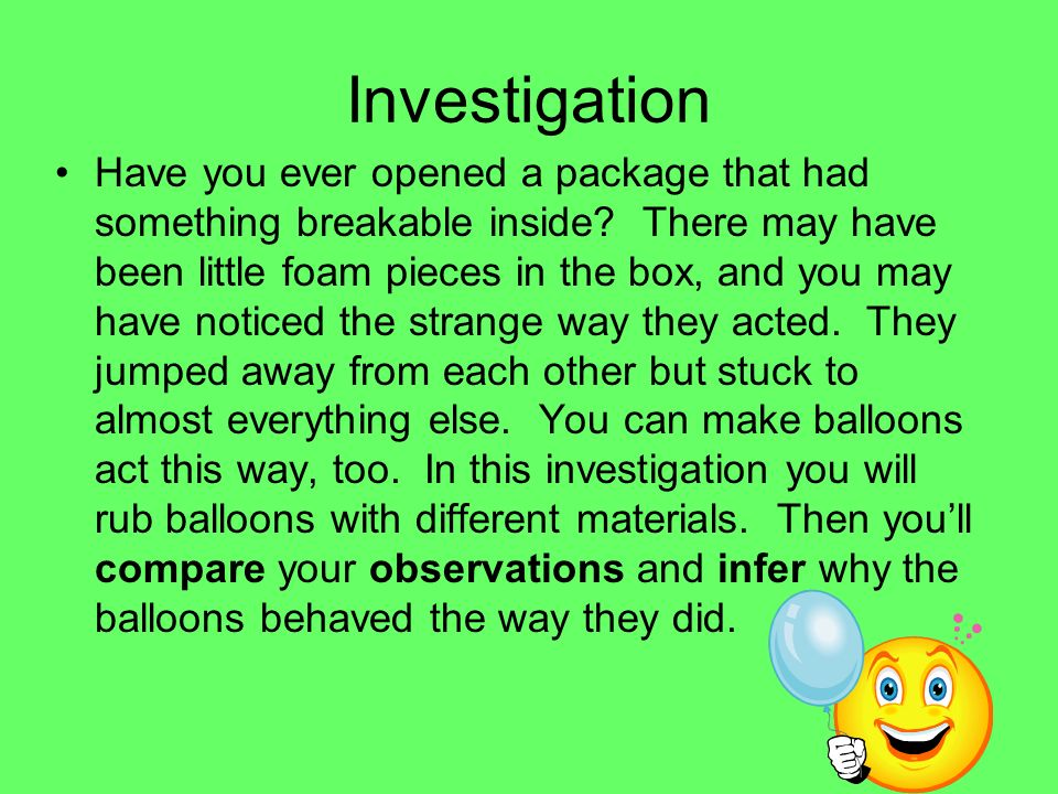 Investigation Have you ever opened a package that had something breakable inside? There may have been little foam pieces in the box, and you may have