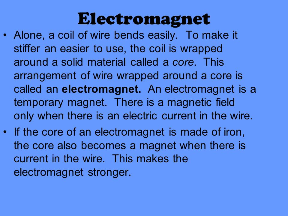 Electromagnet Alone, a coil of wire bends easily. To make it stiffer an easier to use, the coil is wrapped around a solid material called a core. This