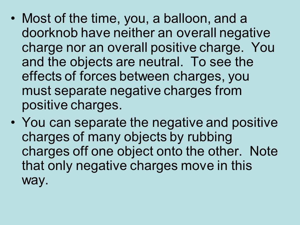 Most of the time, you, a balloon, and a doorknob have neither an overall negative charge nor an overall positive charge. You and the objects are neutr