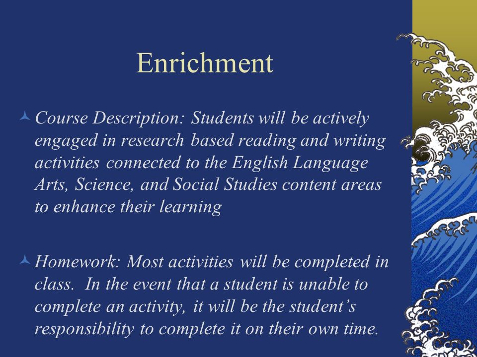 Enrichment Course Description: Students will be actively engaged in research based reading and writing activities connected to the English Language Ar