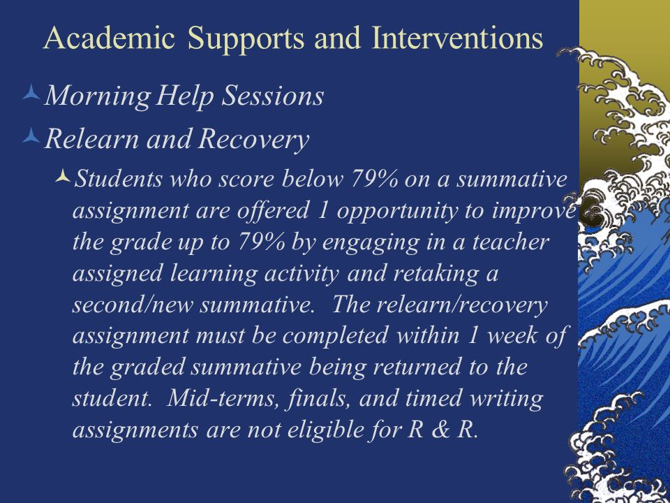 Academic Supports and Interventions Morning Help Sessions Relearn and Recovery Students who score below 79% on a summative assignment are offered 1 op
