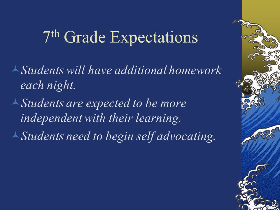 7 th Grade Expectations Students will have additional homework each night. Students are expected to be more independent with their learning. Students