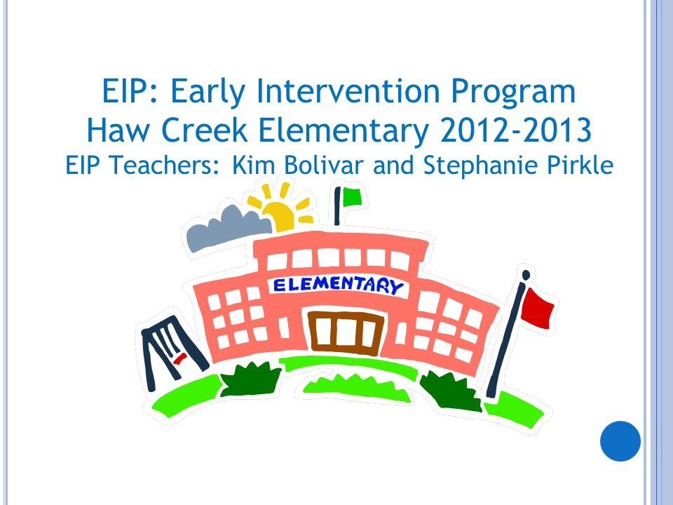 EIP: Early Intervention Program Haw Creek Elementary 2012-2013 EIP Teachers: Kim Bolivar and Stephanie Pirkle