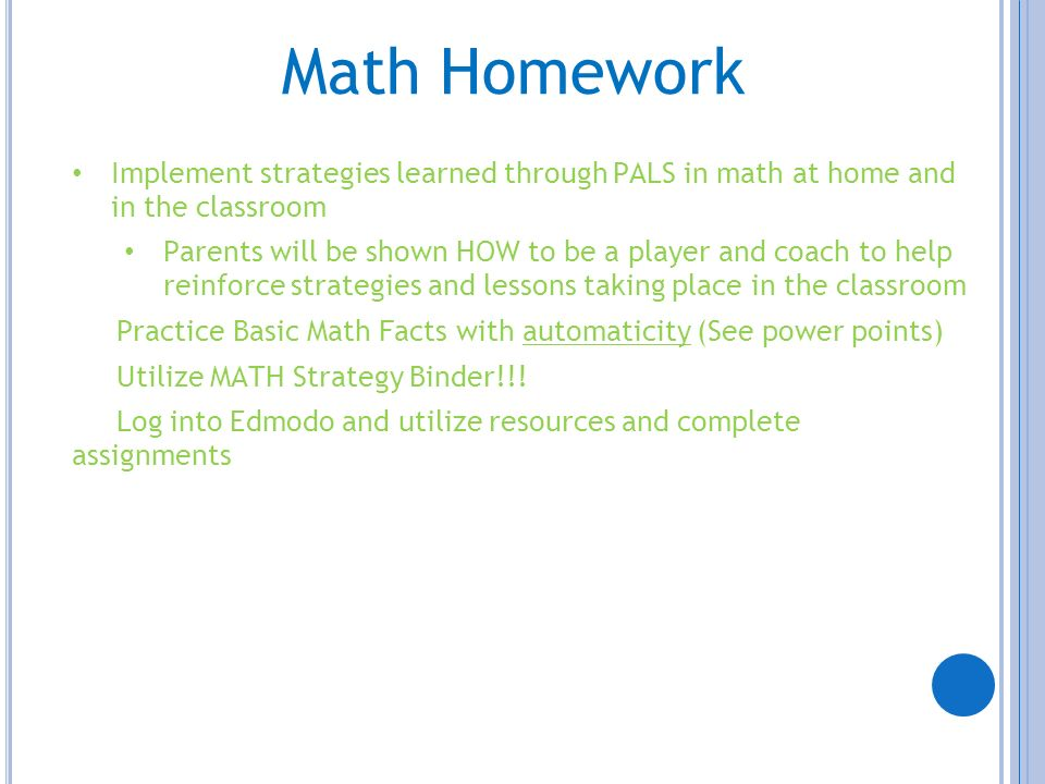 Math Homework Implement strategies learned through PALS in math at home and in the classroom Parents will be shown HOW to be a player and coach to hel