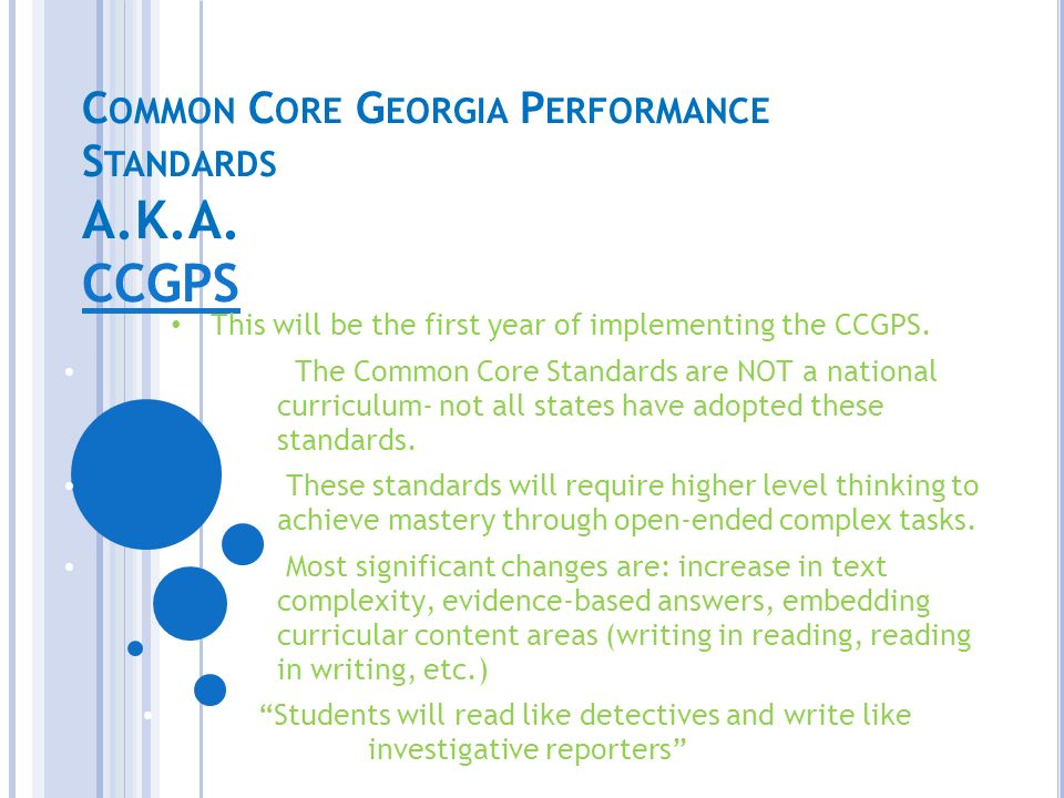 C OMMON C ORE G EORGIA P ERFORMANCE S TANDARDS A.K.A. CCGPS CCGPS This will be the first year of implementing the CCGPS. The Common Core Standards are