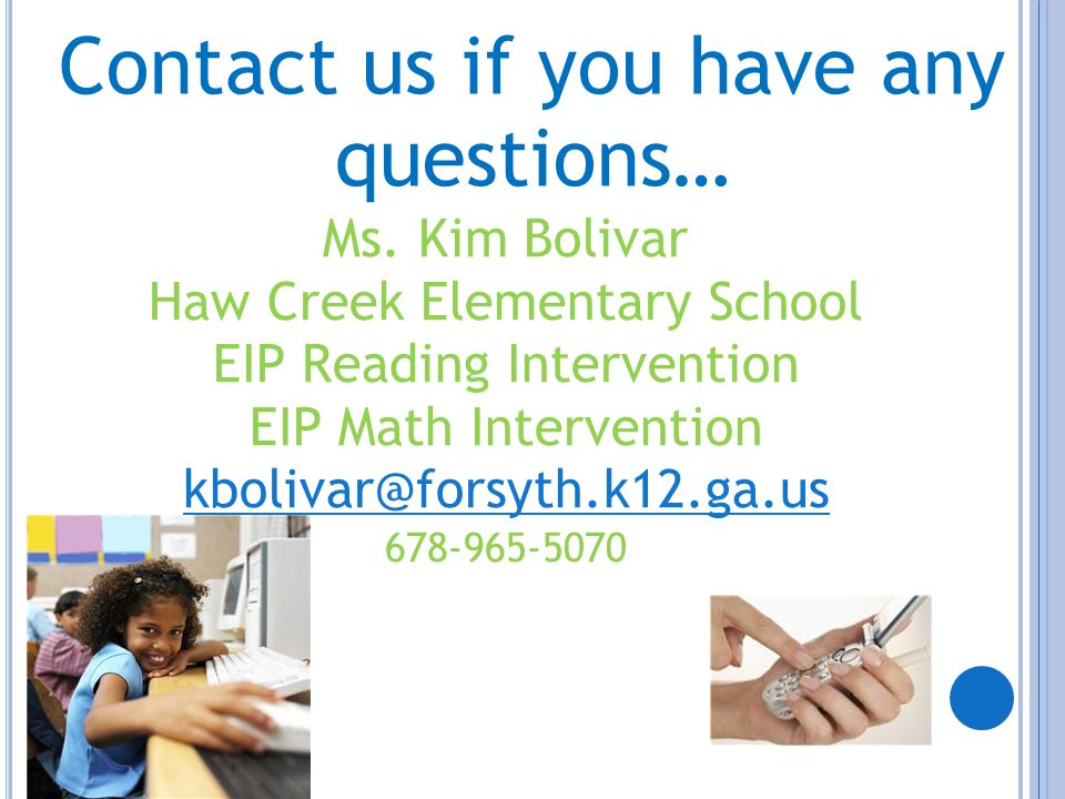 Contact us if you have any questions… Ms. Kim Bolivar Haw Creek Elementary School EIP Reading Intervention EIP Math Intervention kbolivar@forsyth.k12.