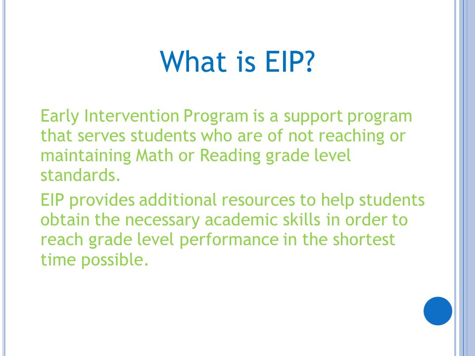 What is EIP? Early Intervention Program is a support program that serves students who are of not reaching or maintaining Math or Reading grade level s