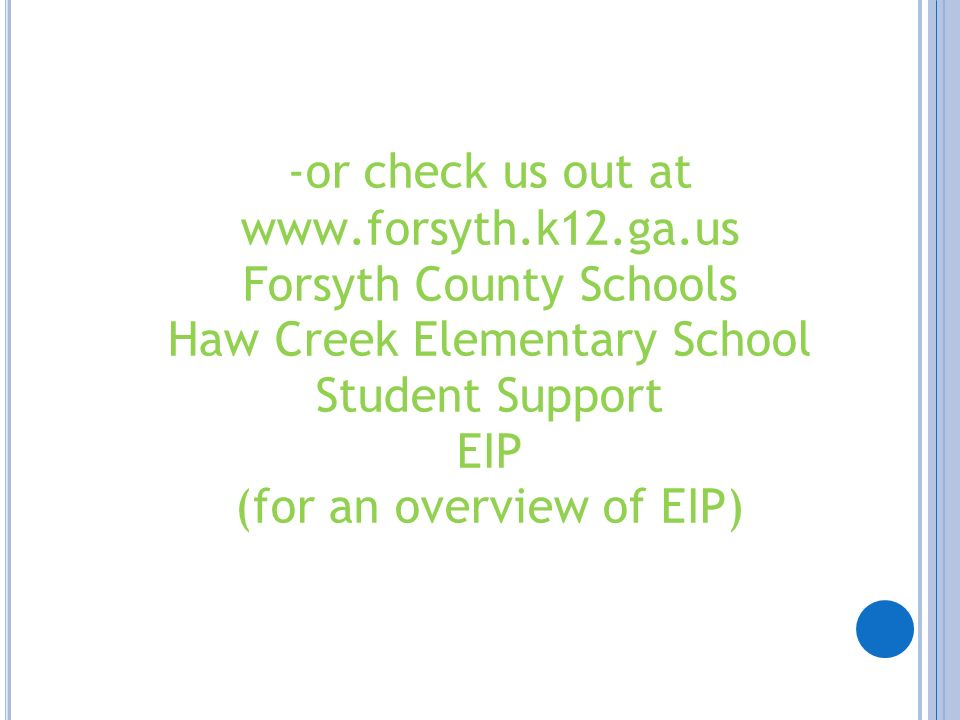 -or check us out at www.forsyth.k12.ga.us Forsyth County Schools Haw Creek Elementary School Student Support EIP (for an overview of EIP)