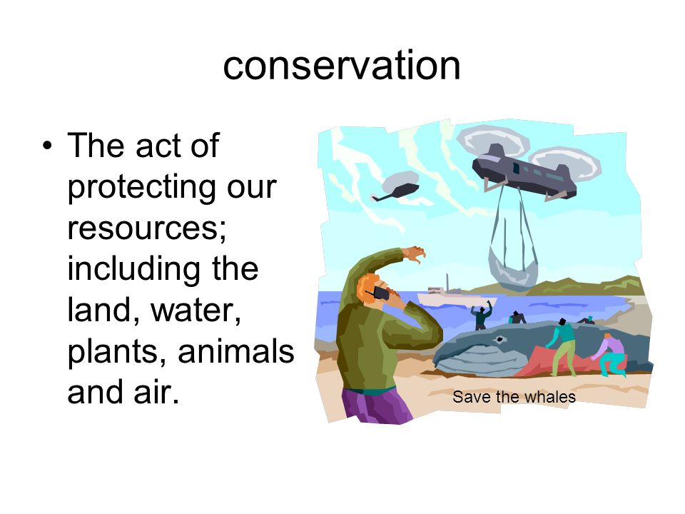 conservation The act of protecting our resources; including the land, water, plants, animals and air. Save the whales