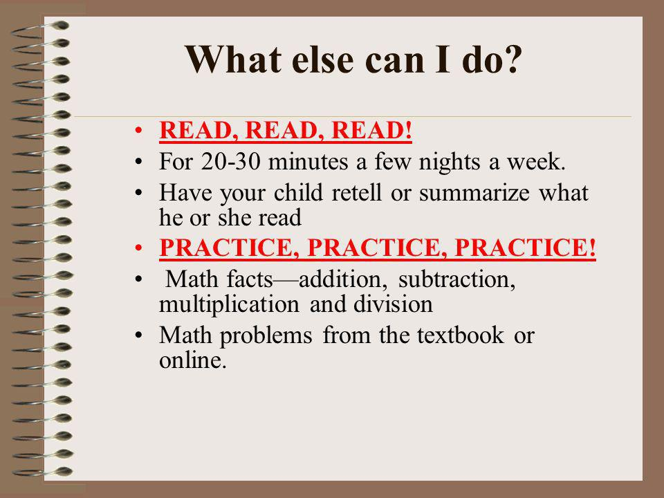 What else can I do? READ, READ, READ! For 20-30 minutes a few nights a week. Have your child retell or summarize what he or she read PRACTICE, PRACTIC