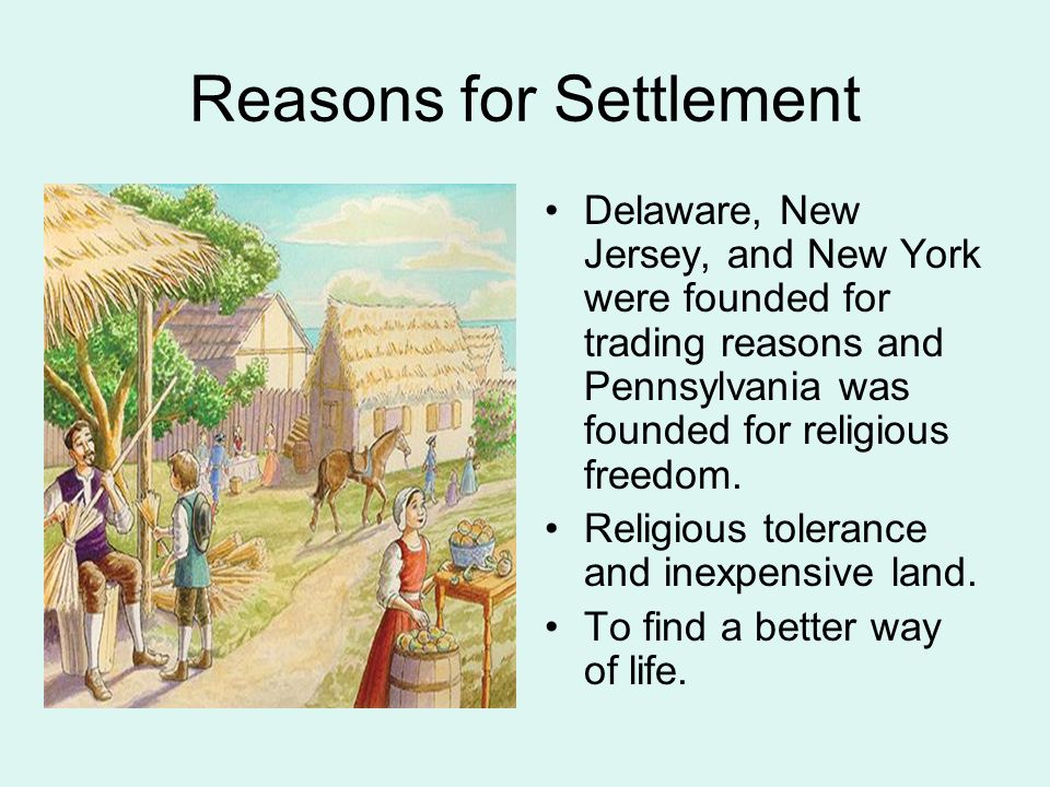 Reasons for Settlement Delaware, New Jersey, and New York were founded for trading reasons and Pennsylvania was founded for religious freedom.