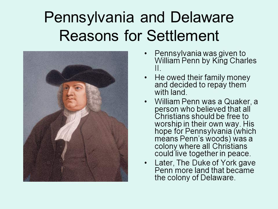 Pennsylvania and Delaware Reasons for Settlement Pennsylvania was given to William Penn by King Charles II.