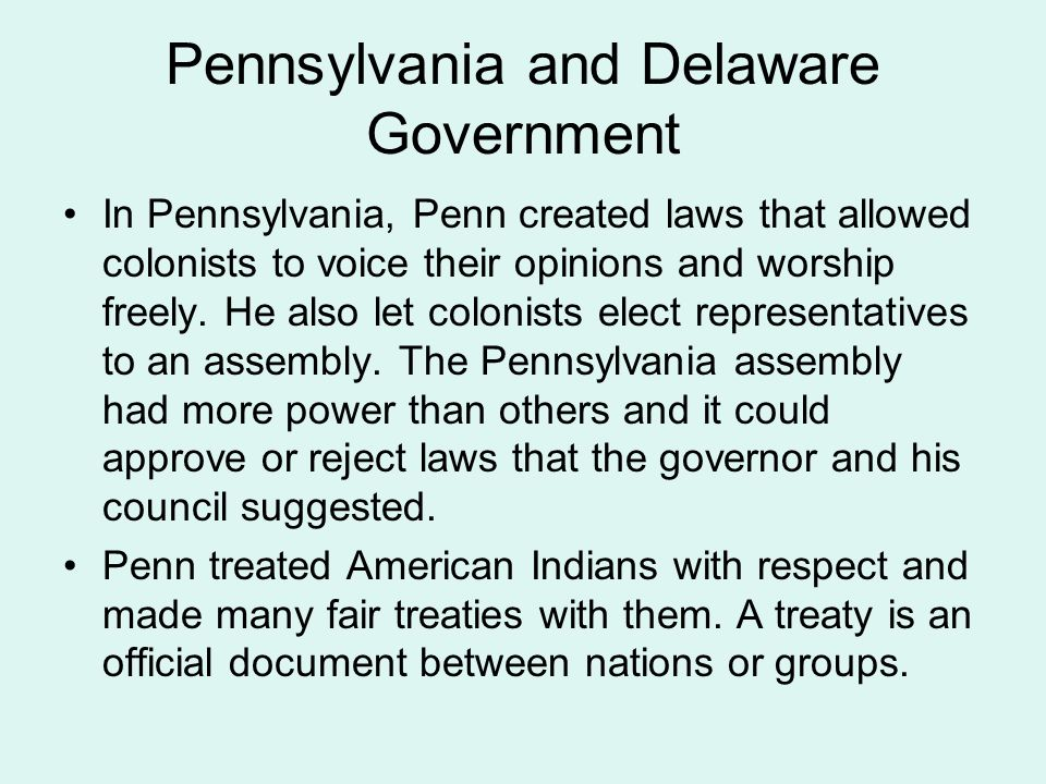 Pennsylvania and Delaware Government In Pennsylvania, Penn created laws that allowed colonists to voice their opinions and worship freely.