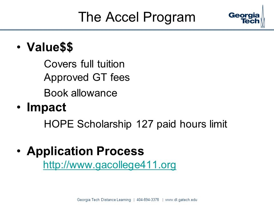 Georgia Tech Distance Learning | 404-894-3378 | www.dl.gatech.edu The Accel Program Value$$ Covers full tuition Approved GT fees Book allowance Impact
