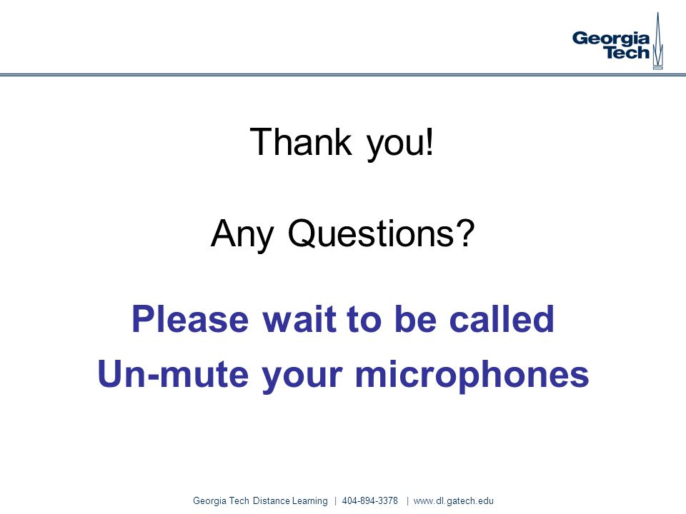 Georgia Tech Distance Learning | 404-894-3378 | www.dl.gatech.edu Thank you! Any Questions? Please wait to be called Un-mute your microphones