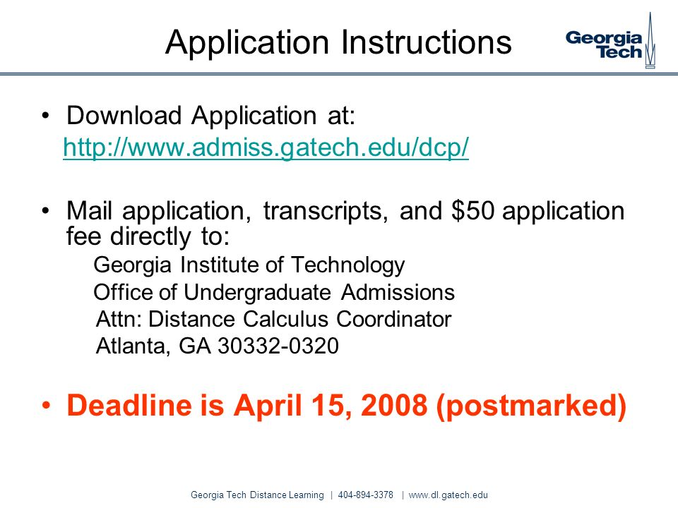 Georgia Tech Distance Learning | 404-894-3378 | www.dl.gatech.edu Application Instructions Download Application at: http://www.admiss.gatech.edu/dcp/