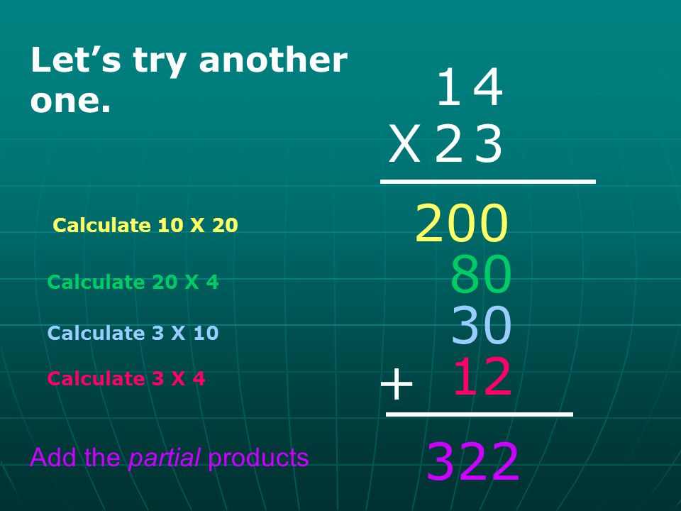 Calculate 30 X 70 38 X 79 Calculate 70 X 8 2,100 560 270 72 Calculate 9 X 30 Calculate 9 X 8 + Add the partial products Do this one on your own.