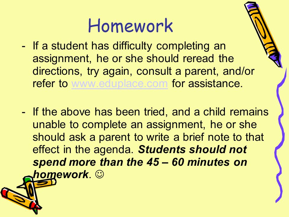 Homework -If a student has difficulty completing an assignment, he or she should reread the directions, try again, consult a parent, and/or refer to   for assistance.  -If the above has been tried, and a child remains unable to complete an assignment, he or she should ask a parent to write a brief note to that effect in the agenda.