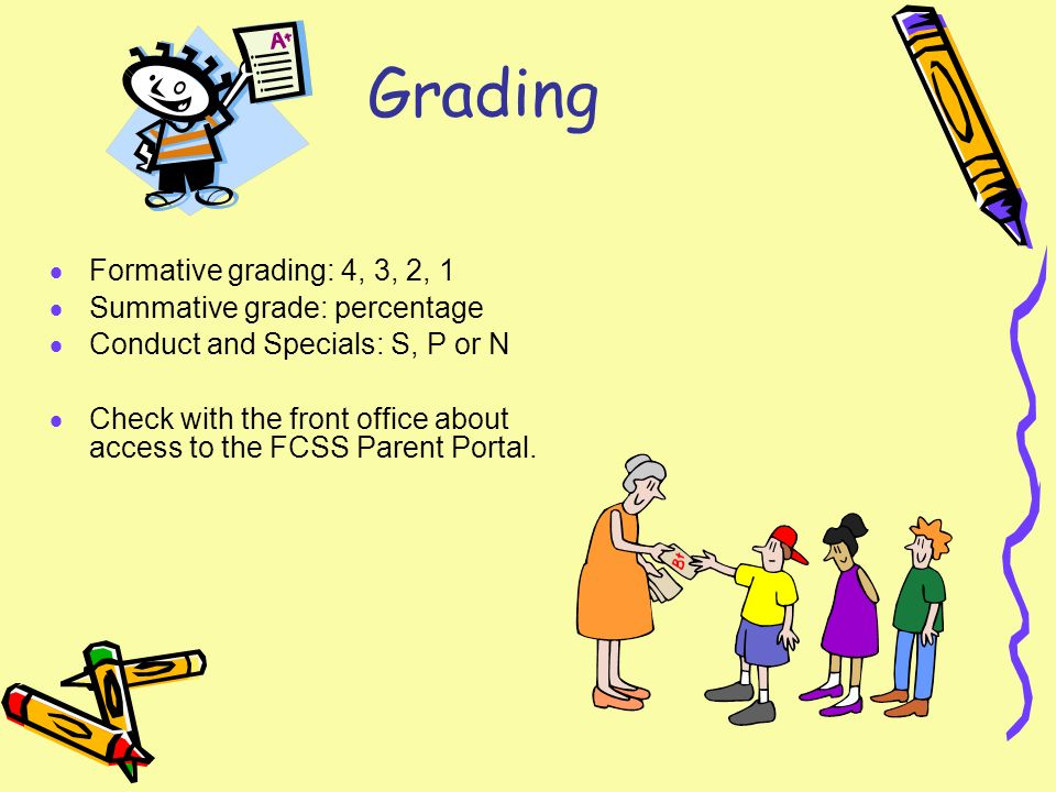 Grading Formative grading: 4, 3, 2, 1 Summative grade: percentage Conduct and Specials: S, P or N Check with the front office about access to the FCSS Parent Portal.
